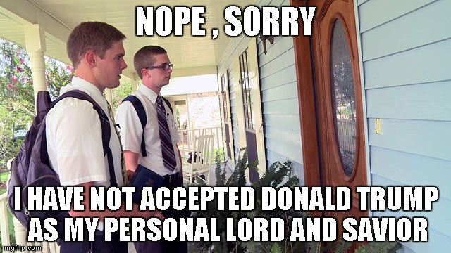 NOPE , SORRY I HAVE NOT ACCEPTED DONALD TRUMP AS MY PERSONAL LORD AND SAVIOR | image tagged in trump | made w/ Imgflip meme maker
