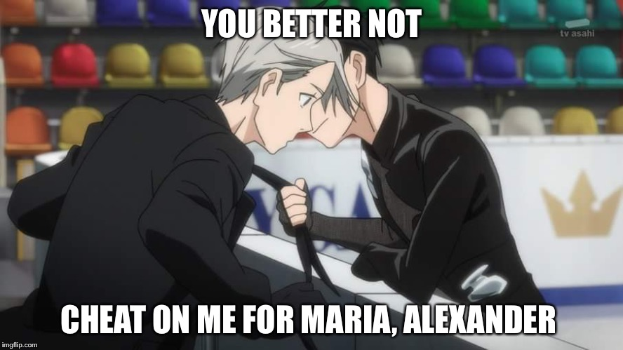 YOU BETTER NOT CHEAT ON ME FOR MARIA, ALEXANDER | image tagged in yuri on ice,hamilton,reference,i'm sorry | made w/ Imgflip meme maker