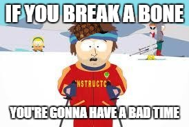 south park | IF YOU BREAK A BONE YOU'RE GONNA HAVE A BAD TIME | image tagged in south park,scumbag | made w/ Imgflip meme maker