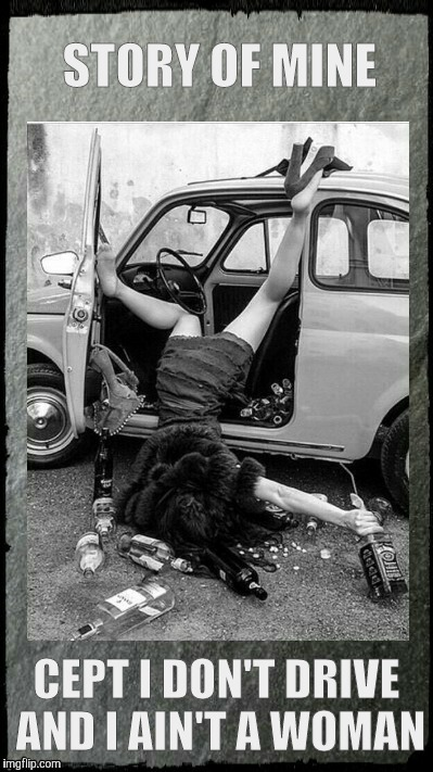 Drunken Lady on a Sunday Morning,,, | STORY OF MINE CEPT I DON'T DRIVE AND I AIN'T A WOMAN | image tagged in drunken lady on a sunday morning | made w/ Imgflip meme maker