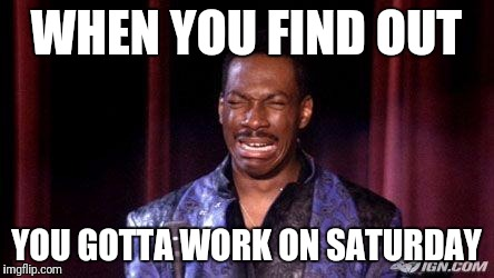 WHEN YOU FIND OUT YOU GOTTA WORK ON SATURDAY | image tagged in eddie murphy raw | made w/ Imgflip meme maker