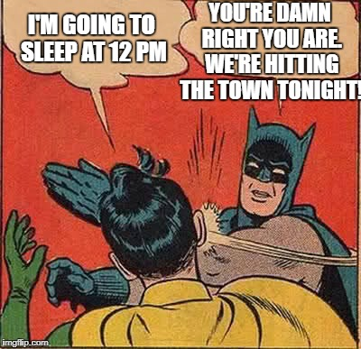 Batman Slapping Robin Meme | I'M GOING TO SLEEP AT 12 PM YOU'RE DAMN RIGHT YOU ARE. WE'RE HITTING THE TOWN TONIGHT! | image tagged in memes,batman slapping robin | made w/ Imgflip meme maker