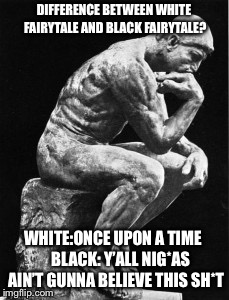 Pondering Man | DIFFERENCE BETWEEN WHITE FAIRYTALE AND BLACK FAIRYTALE? WHITE:ONCE UPON A TIME    BLACK: Y'ALL NIG*AS AIN'T GUNNA BELIEVE THIS SH*T | image tagged in pondering,think about it | made w/ Imgflip meme maker