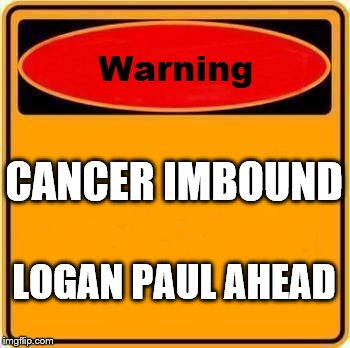 Warning Sign Meme | CANCER IMBOUND LOGAN PAUL AHEAD | image tagged in memes,warning sign | made w/ Imgflip meme maker