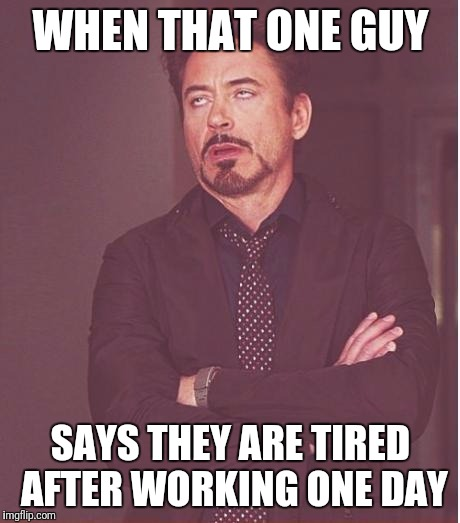Face You Make Robert Downey Jr Meme | WHEN THAT ONE GUY SAYS THEY ARE TIRED AFTER WORKING ONE DAY | image tagged in memes,face you make robert downey jr | made w/ Imgflip meme maker
