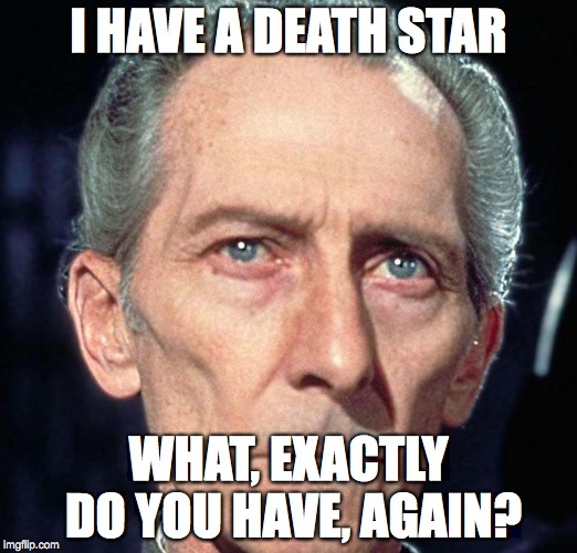 Tarkin | I HAVE A DEATH STAR WHAT, EXACTLY DO YOU HAVE, AGAIN? | image tagged in tarkin | made w/ Imgflip meme maker