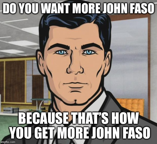 Archer Meme | DO YOU WANT MORE JOHN FASO BECAUSE THAT'S HOW YOU GET MORE JOHN FASO | image tagged in memes,archer | made w/ Imgflip meme maker