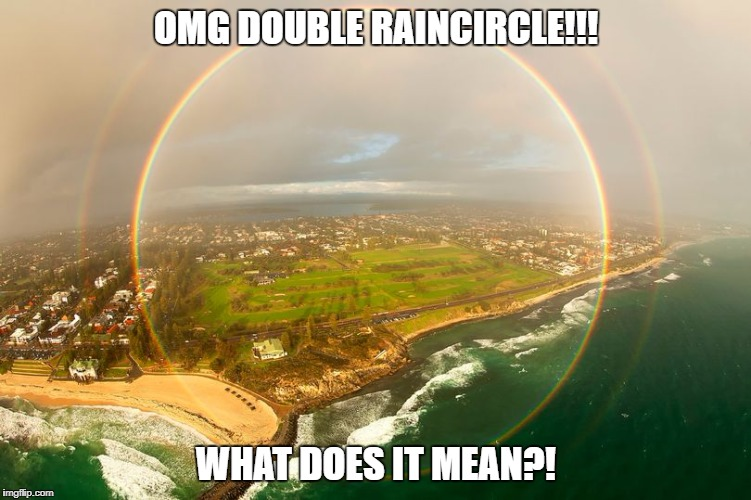 When rainbows aren't enough... | OMG DOUBLE RAINCIRCLE!!! WHAT DOES IT MEAN?! | image tagged in double raincircle,double rainbow | made w/ Imgflip meme maker