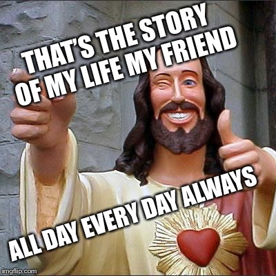Jesus | THAT'S THE STORY OF MY LIFE MY FRIEND ALL DAY EVERY DAY ALWAYS | image tagged in jesus | made w/ Imgflip meme maker