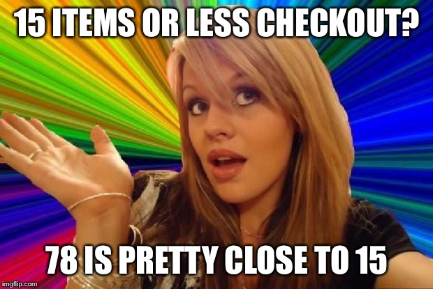 That stupid broad at the grocery store | 15 ITEMS OR LESS CHECKOUT? 78 IS PRETTY CLOSE TO 15 | image tagged in stupid girl meme,groceries | made w/ Imgflip meme maker