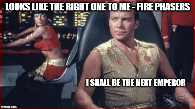 LOOKS LIKE THE RIGHT ONE TO ME - FIRE PHASERS I SHALL BE THE NEXT EMPEROR | made w/ Imgflip meme maker