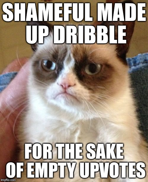 Grumpy Cat Meme | SHAMEFUL MADE UP DRIBBLE FOR THE SAKE OF EMPTY UPVOTES | image tagged in memes,grumpy cat | made w/ Imgflip meme maker