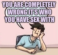 YOU ARE COMPLETELY WRONG IT'S WHO YOU HAVE SEX WITH | made w/ Imgflip meme maker