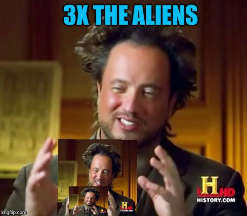 Aliens, aliens everywhere. | 3X THE ALIENS | image tagged in memes,ancient aliens,funny | made w/ Imgflip meme maker