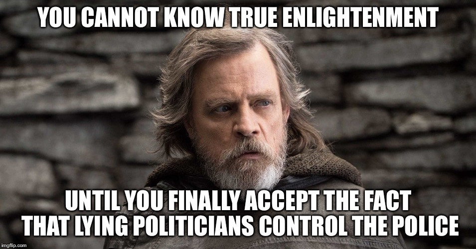 YOU CANNOT KNOW TRUE ENLIGHTENMENT UNTIL YOU FINALLY ACCEPT THE FACT THAT LYING POLITICIANS CONTROL THE POLICE | made w/ Imgflip meme maker