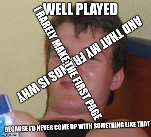 10 Guy Meme | WELL PLAYED AND THAT MY FRIENDS IS WHY I RARELY MAKE THE FIRST PAGE BECAUSE I'D NEVER COME UP WITH SOMETHING LIKE THAT | image tagged in memes,10 guy | made w/ Imgflip meme maker