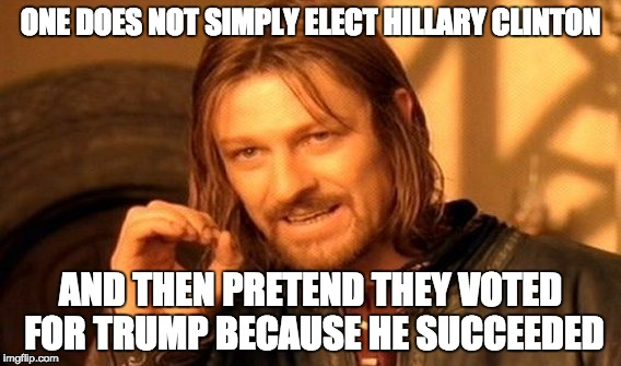 #memeoftheday | ONE DOES NOT SIMPLY ELECT HILLARY CLINTON AND THEN PRETEND THEY VOTED FOR TRUMP BECAUSE HE SUCCEEDED | image tagged in memes,one does not simply | made w/ Imgflip meme maker