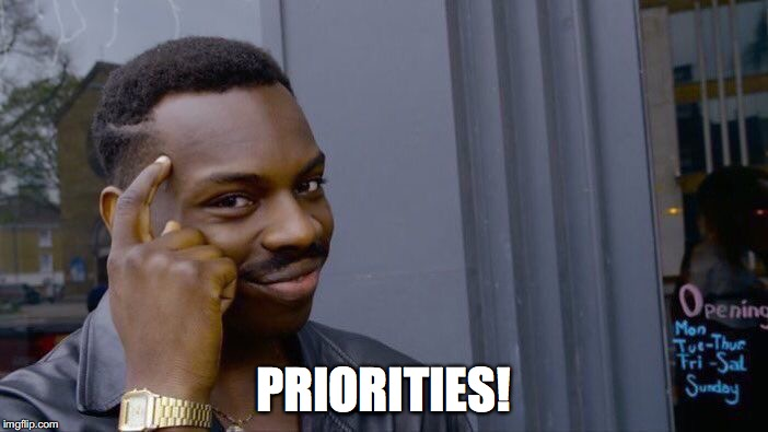 Roll Safe Think About It Meme | PRIORITIES! | image tagged in memes,roll safe think about it | made w/ Imgflip meme maker