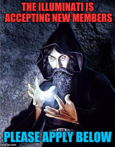 Membership of wizards  | THE ILLUMINATI IS ACCEPTING NEW MEMBERS PLEASE APPLY BELOW | image tagged in feels wizard,illuminati,meme,funny,scary,beware | made w/ Imgflip meme maker