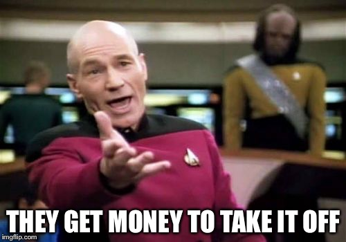 Picard Wtf Meme | THEY GET MONEY TO TAKE IT OFF | image tagged in memes,picard wtf | made w/ Imgflip meme maker