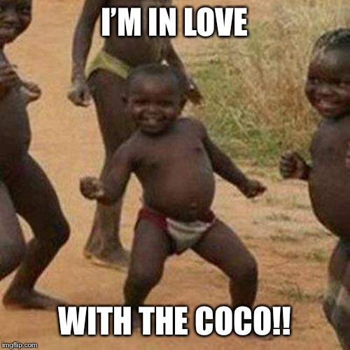 Aren't we all | I'M IN LOVE WITH THE COCO!! | image tagged in memes,third world success kid | made w/ Imgflip meme maker