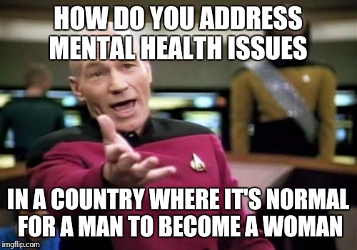 Picard Wtf | HOW DO YOU ADDRESS MENTAL HEALTH ISSUES IN A COUNTRY WHERE IT'S NORMAL FOR A MAN TO BECOME A WOMAN | image tagged in memes,picard wtf,mental illness,country | made w/ Imgflip meme maker