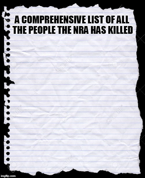 blank paper | A COMPREHENSIVE LIST OF ALL THE PEOPLE THE NRA HAS KILLED | image tagged in blank paper | made w/ Imgflip meme maker