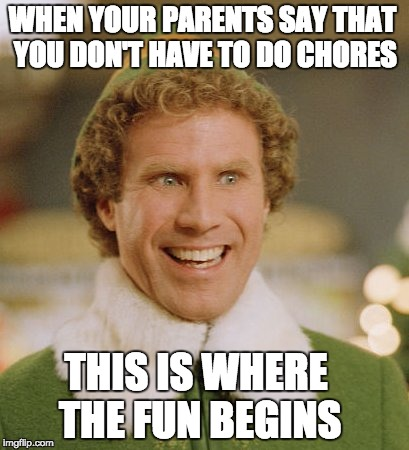 Buddy The Elf Meme | WHEN YOUR PARENTS SAY THAT YOU DON'T HAVE TO DO CHORES THIS IS WHERE THE FUN BEGINS | image tagged in memes,buddy the elf | made w/ Imgflip meme maker