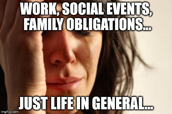 First World Problems Meme | WORK, SOCIAL EVENTS, FAMILY OBLIGATIONS... JUST LIFE IN GENERAL... | image tagged in memes,first world problems | made w/ Imgflip meme maker