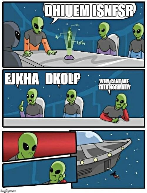 aliens stereotyping  | DHIUEM ISNFSR EJKHA DKOLP WHY CANT WE TALK NORMALLY | image tagged in memes,alien meeting suggestion,ssby,funny | made w/ Imgflip meme maker
