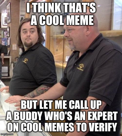 pawn stars rebuttal | I THINK THAT'S A COOL MEME BUT LET ME CALL UP A BUDDY WHO'S AN EXPERT ON COOL MEMES TO VERIFY | image tagged in pawn stars rebuttal | made w/ Imgflip meme maker