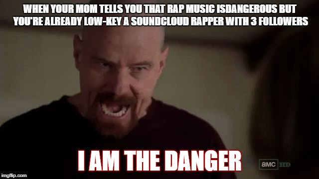 WHEN YOUR MOM TELLS YOU THAT RAP MUSIC ISDANGEROUS BUT YOU'RE ALREADY LOW-KEY A SOUNDCLOUD RAPPER WITH 3 FOLLOWERS I AM THE DANGER | image tagged in i am the danger | made w/ Imgflip meme maker