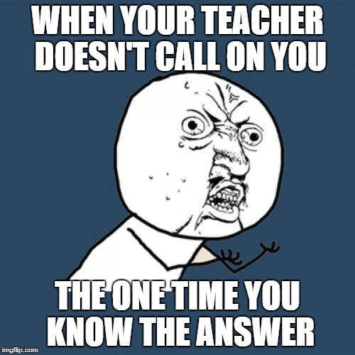 Y U No Meme | WHEN YOUR TEACHER DOESN'T CALL ON YOU THE ONE TIME YOU KNOW THE ANSWER | image tagged in memes,y u no | made w/ Imgflip meme maker