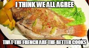 I THINK WE ALL AGREE THAT THE FRENCH ARE THE BETTER COOKS | made w/ Imgflip meme maker