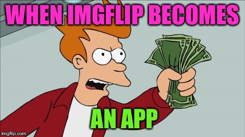 We Need This to be a Thing in Our Lives | WHEN IMGFLIP BECOMES AN APP | image tagged in memes,shut up and take my money fry,imgflip,app,need it,i need it | made w/ Imgflip meme maker