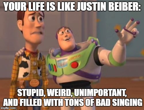 X, X Everywhere Meme | YOUR LIFE IS LIKE JUSTIN BEIBER: STUPID, WEIRD, UNIMPORTANT, AND FILLED WITH TONS OF BAD SINGING | image tagged in memes,x,x everywhere,x x everywhere | made w/ Imgflip meme maker