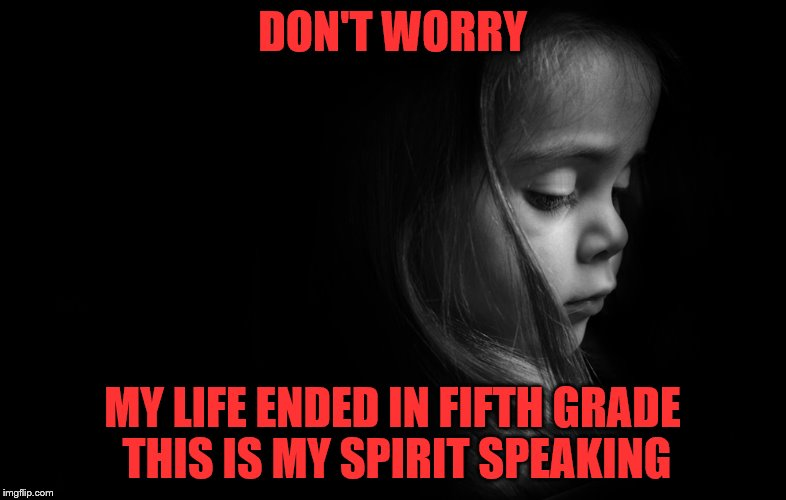 DON'T WORRY MY LIFE ENDED IN FIFTH GRADE THIS IS MY SPIRIT SPEAKING | made w/ Imgflip meme maker
