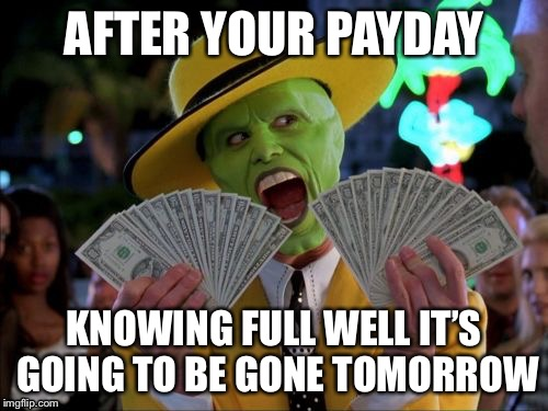 Money Money | AFTER YOUR PAYDAY KNOWING FULL WELL IT'S GOING TO BE GONE TOMORROW | image tagged in memes,money money | made w/ Imgflip meme maker