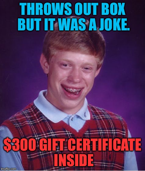 Bad Luck Brian Meme | THROWS OUT BOX BUT IT WAS A JOKE. $300 GIFT CERTIFICATE INSIDE | image tagged in memes,bad luck brian | made w/ Imgflip meme maker