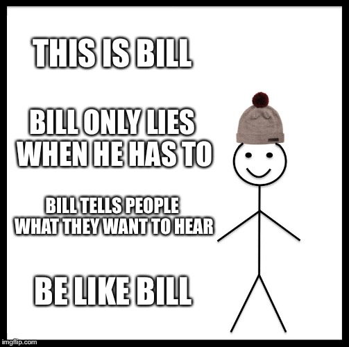 Be Like Bill Meme | THIS IS BILL BILL ONLY LIES WHEN HE HAS TO BILL TELLS PEOPLE WHAT THEY WANT TO HEAR BE LIKE BILL | image tagged in memes,be like bill,lies,this is bill | made w/ Imgflip meme maker