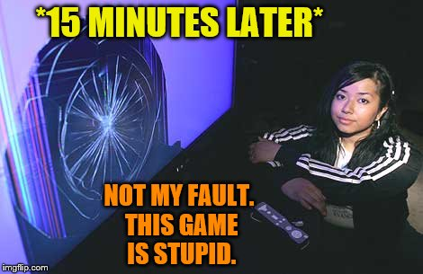 *15 MINUTES LATER* NOT MY FAULT. THIS GAME IS STUPID. | made w/ Imgflip meme maker