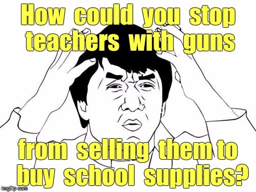 ARM THE TEACHERS! | How  could  you  stop teachers  with  guns from  selling  them to  buy  school  supplies? | image tagged in memes,jackie chan wtf,teachers,gun control | made w/ Imgflip meme maker
