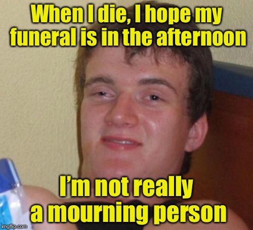 10 Guy Meme | When I die, I hope my funeral is in the afternoon I'm not really a mourning person | image tagged in memes,10 guy | made w/ Imgflip meme maker