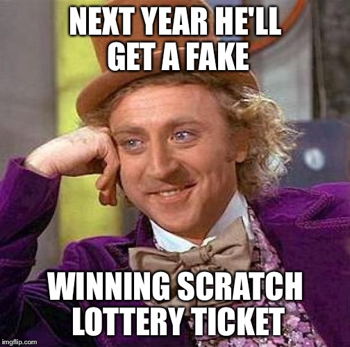 Creepy Condescending Wonka Meme | NEXT YEAR HE'LL GET A FAKE WINNING SCRATCH LOTTERY TICKET | image tagged in memes,creepy condescending wonka | made w/ Imgflip meme maker