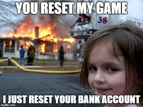 Disaster Girl Meme | YOU RESET MY GAME I JUST RESET YOUR BANK ACCOUNT | image tagged in memes,disaster girl | made w/ Imgflip meme maker