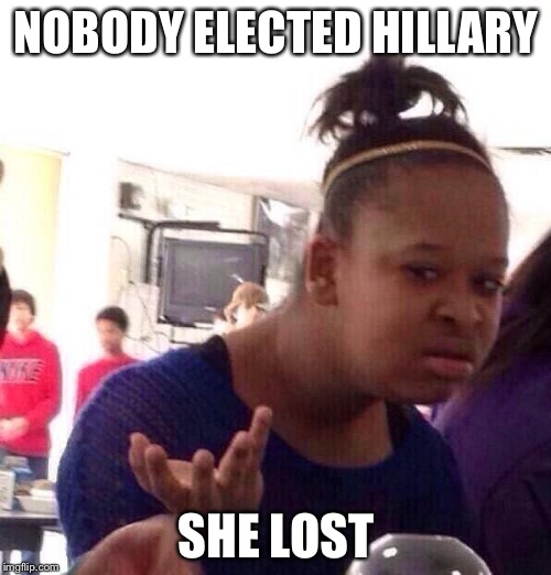 Black Girl Wat Meme | NOBODY ELECTED HILLARY SHE LOST | image tagged in memes,black girl wat | made w/ Imgflip meme maker