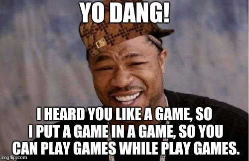 Yo Dawg Heard You | YO DANG! I HEARD YOU LIKE A GAME, SO I PUT A GAME IN A GAME, SO YOU CAN PLAY GAMES WHILE PLAY GAMES. | image tagged in memes,yo dawg heard you,scumbag | made w/ Imgflip meme maker