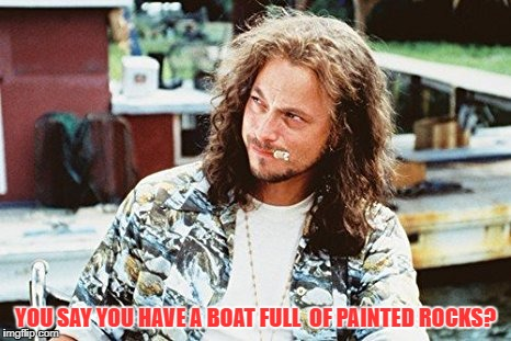 Lieutenant Dan is a painted rock hunter | YOU SAY YOU HAVE A BOAT FULL  OF PAINTED ROCKS? | image tagged in paint | made w/ Imgflip meme maker