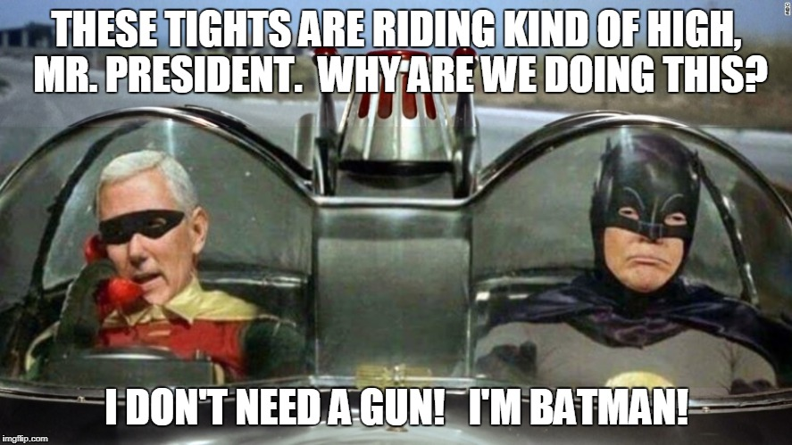 Trump Batman Pence Robin | THESE TIGHTS ARE RIDING KIND OF HIGH, MR. PRESIDENT.  WHY ARE WE DOING THIS? I DON'T NEED A GUN!   I'M BATMAN! | image tagged in trump batman pence robin | made w/ Imgflip meme maker