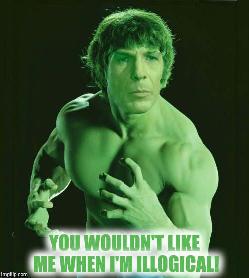 The Incredible Spock | YOU WOULDN'T LIKE ME WHEN I'M ILLOGICAL! | image tagged in the incredible hulk,mr spock | made w/ Imgflip meme maker